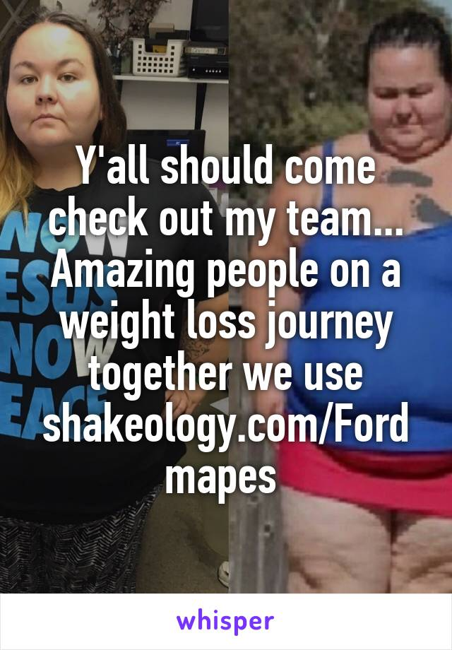 Y'all should come check out my team... Amazing people on a weight loss journey together we use shakeology.com/Fordmapes