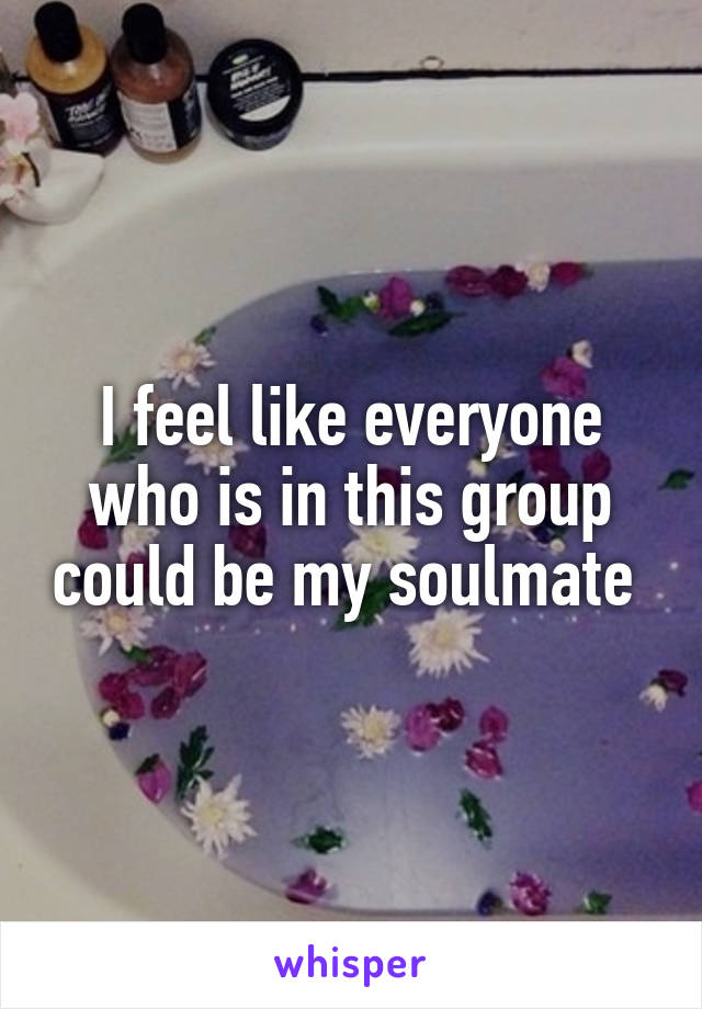 I feel like everyone who is in this group could be my soulmate