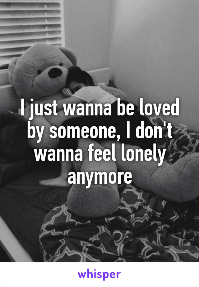 I just wanna be loved by someone, I don't wanna feel lonely anymore