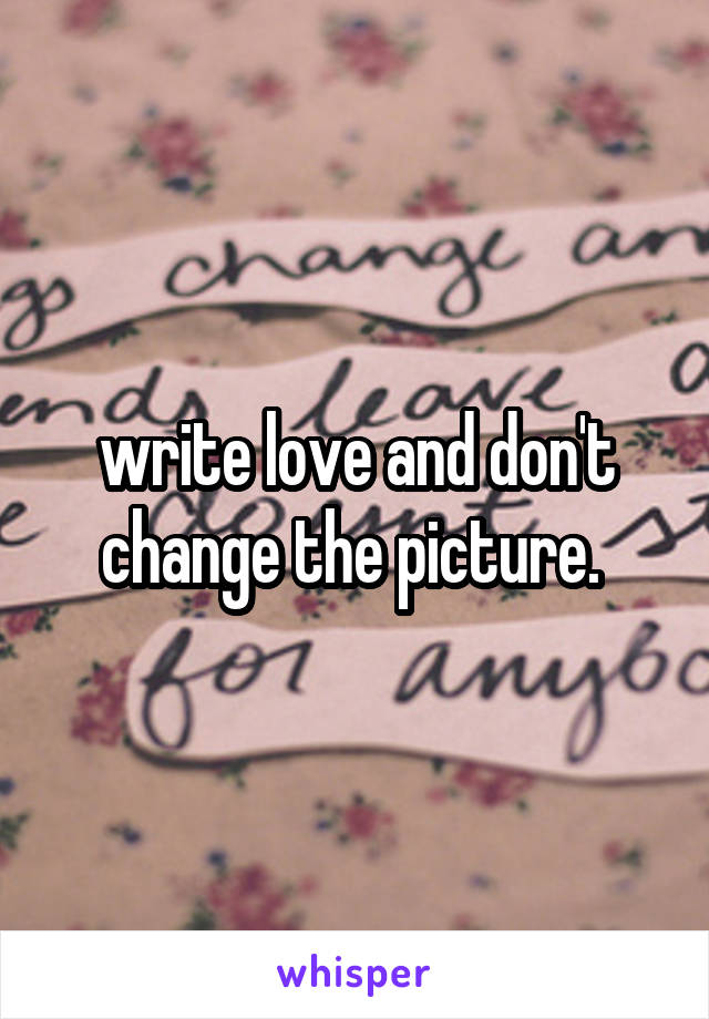 write love and don't change the picture.
