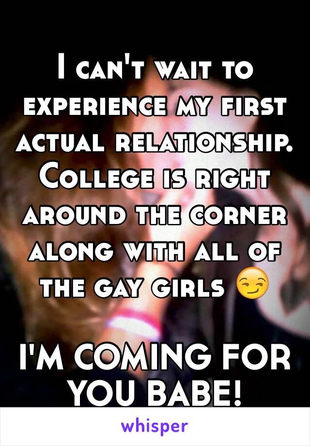 I can't wait to experience my first actual relationship. College is right around the corner along with all of the gay girls 😏  I'M COMING FOR YOU BABE!