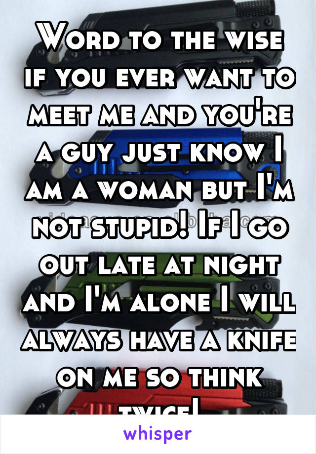 Word to the wise if you ever want to meet me and you're a guy just know I am a woman but I'm not stupid! If I go out late at night and I'm alone I will always have a knife on me so think twice!