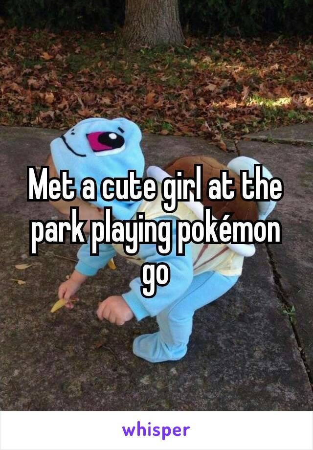 Met a cute girl at the park playing pokémon go