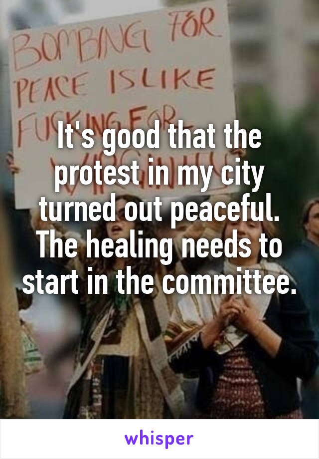 It's good that the protest in my city turned out peaceful. The healing needs to start in the committee.