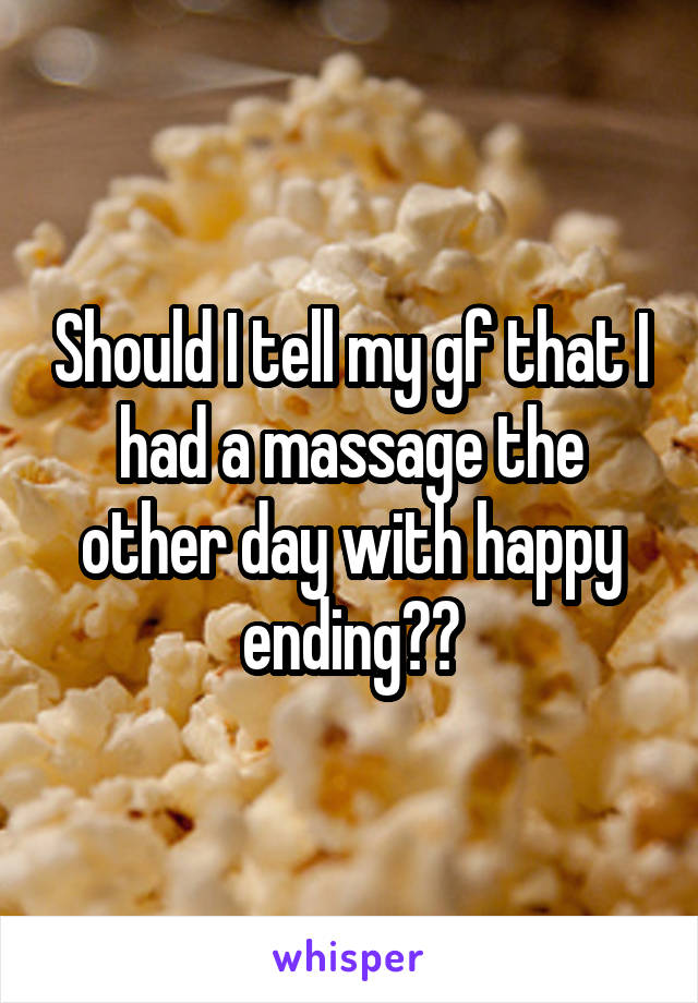 Should I tell my gf that I had a massage the other day with happy ending??