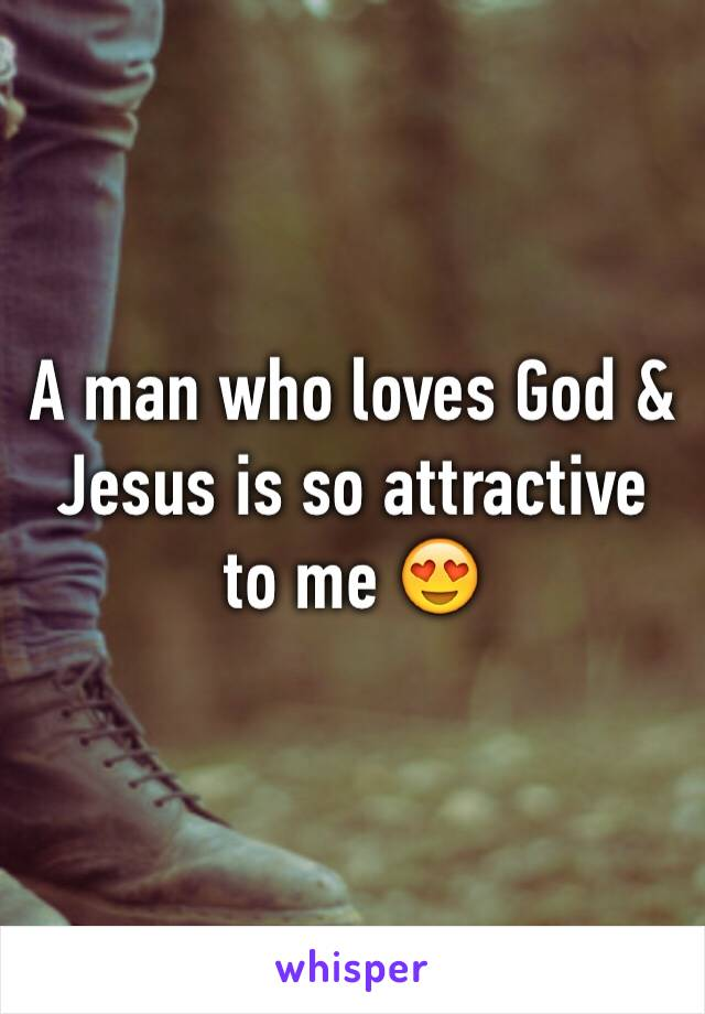 A man who loves God & Jesus is so attractive to me 😍