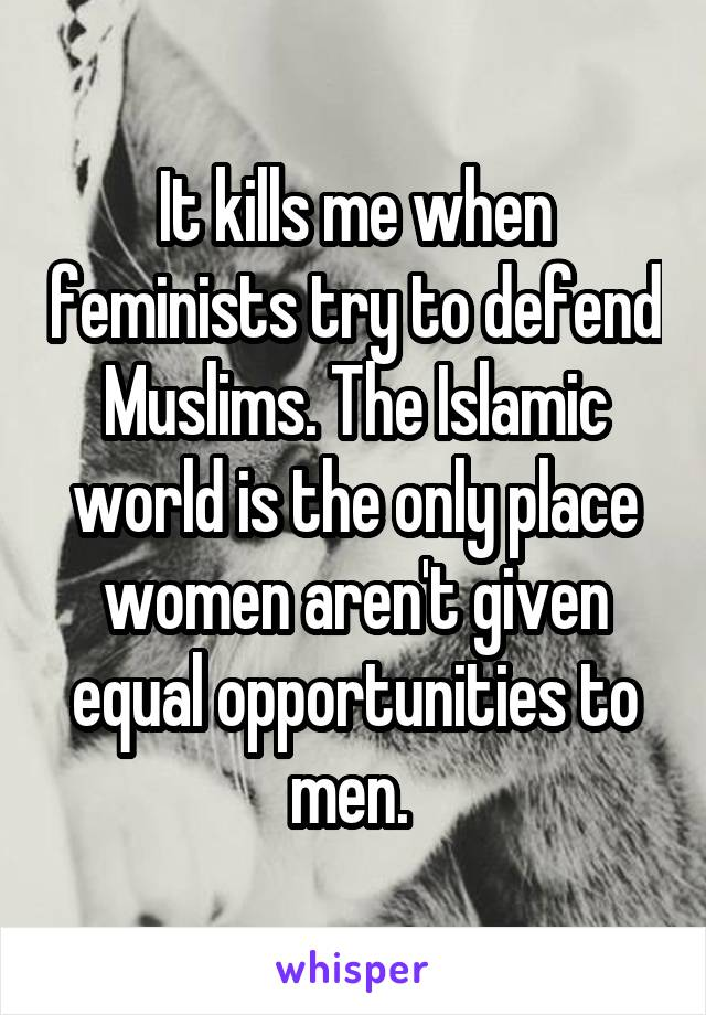 It kills me when feminists try to defend Muslims. The Islamic world is the only place women aren't given equal opportunities to men.