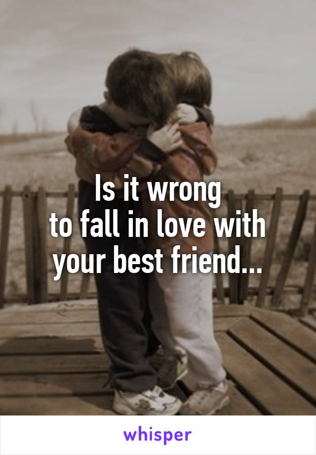 Is it wrong to fall in love with your best friend...