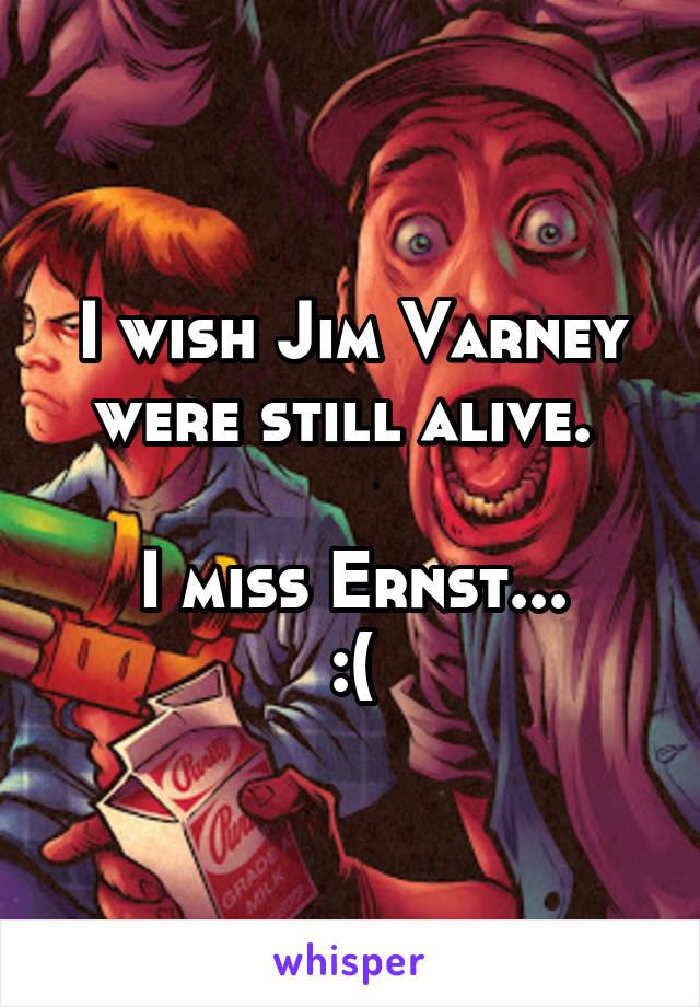 I wish Jim Varney were still alive.   I miss Ernst... :(