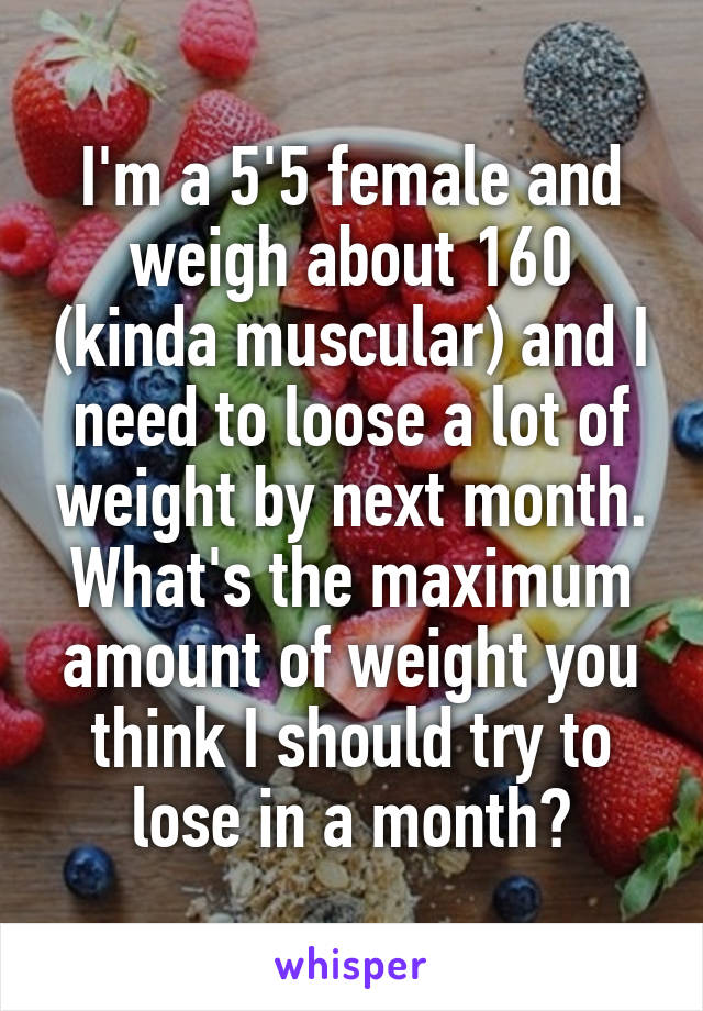 I'm a 5'5 female and weigh about 160 (kinda muscular) and I need to loose a lot of weight by next month. What's the maximum amount of weight you think I should try to lose in a month?