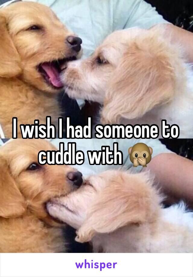 I wish I had someone to cuddle with 🙊