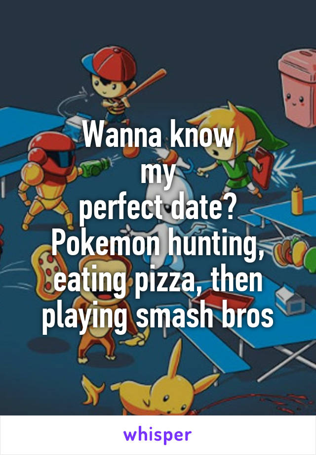 Wanna know my perfect date? Pokemon hunting, eating pizza, then playing smash bros