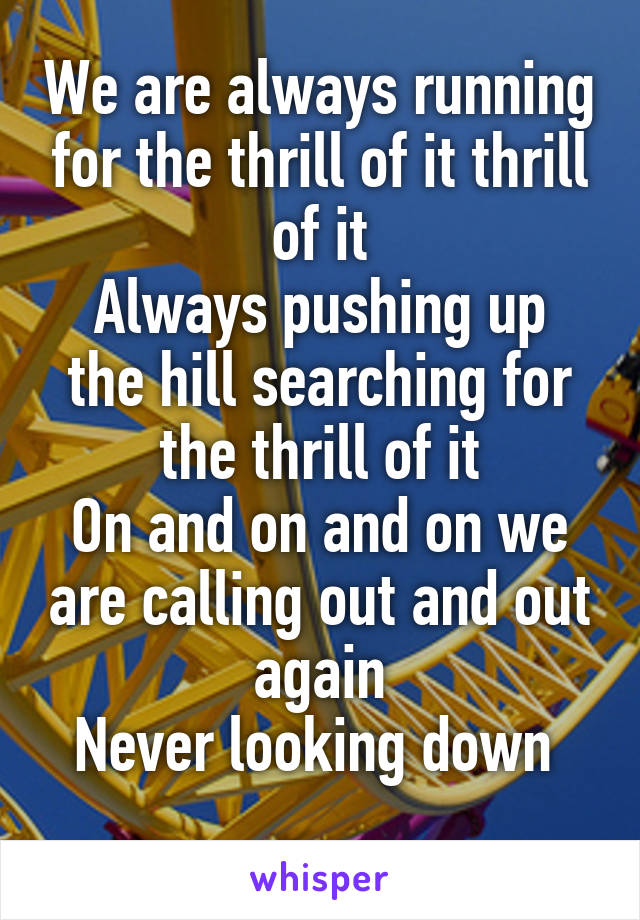 We are always running for the thrill of it thrill of it Always pushing up the hill searching for the thrill of it On and on and on we are calling out and out again Never looking down