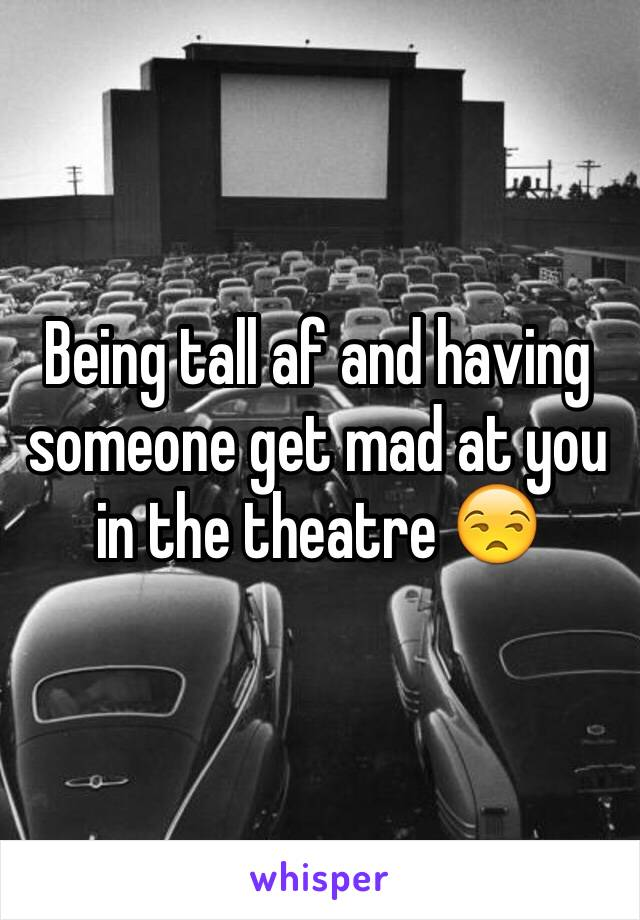 Being tall af and having someone get mad at you in the theatre 😒