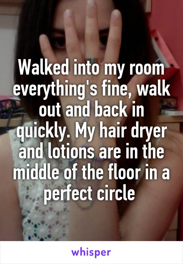 Walked into my room everything's fine, walk out and back in quickly. My hair dryer and lotions are in the middle of the floor in a perfect circle