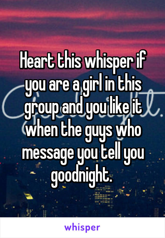 Heart this whisper if you are a girl in this group and you like it when the guys who message you tell you goodnight.