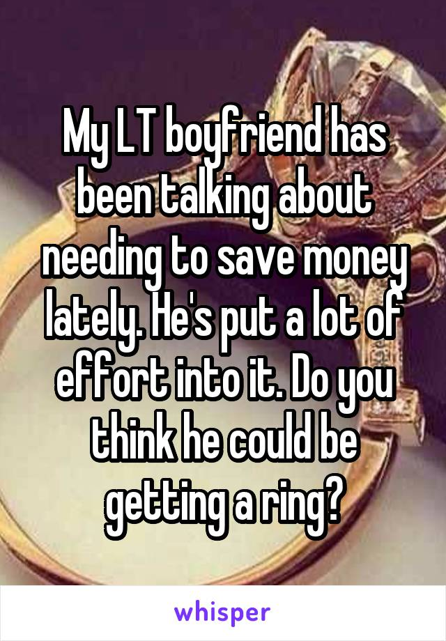 My LT boyfriend has been talking about needing to save money lately. He's put a lot of effort into it. Do you think he could be getting a ring?