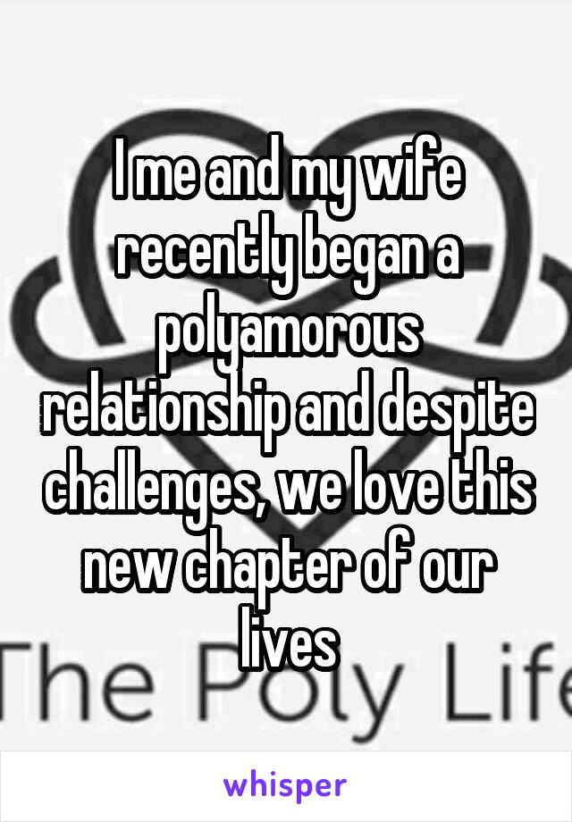 I me and my wife recently began a polyamorous relationship and despite challenges, we love this new chapter of our lives
