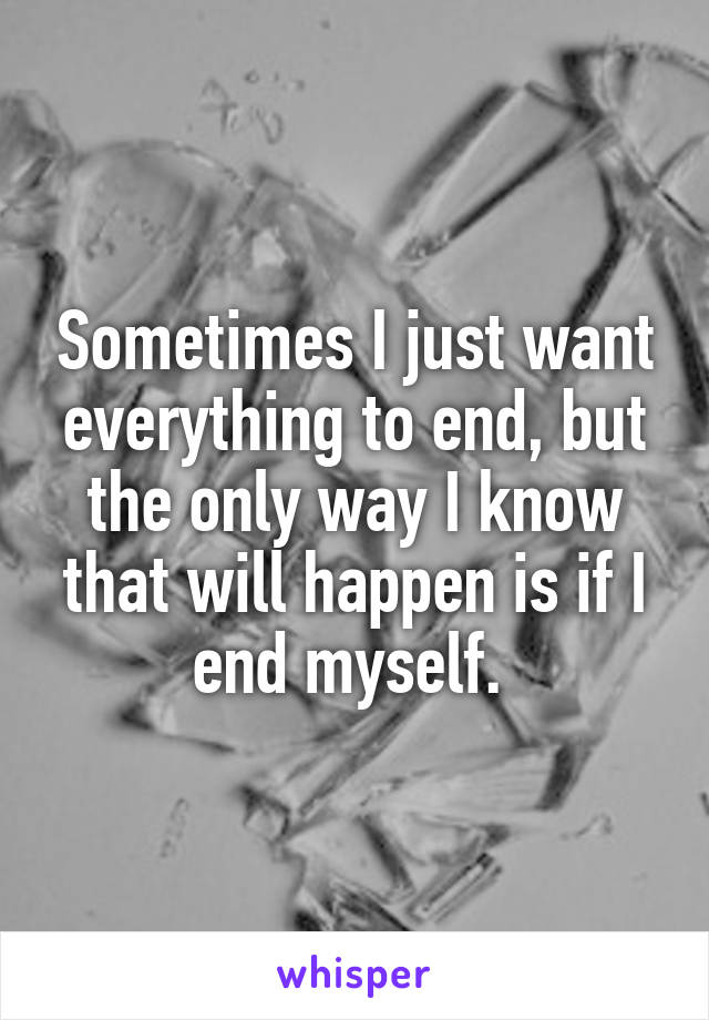 Sometimes I just want everything to end, but the only way I know that will happen is if I end myself.