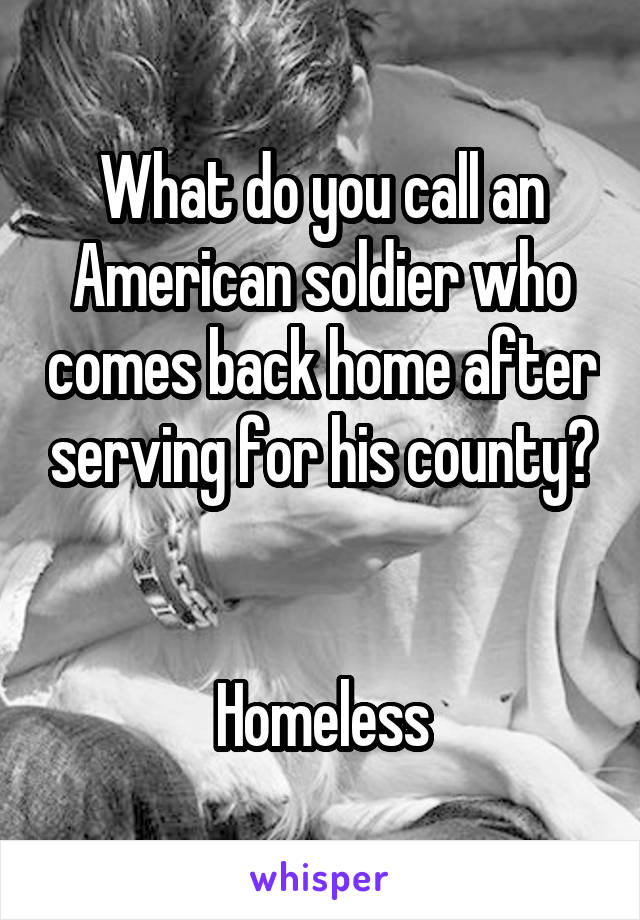 What do you call an American soldier who comes back home after serving for his county?   Homeless