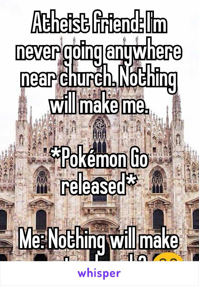 Atheist friend: I'm never going anywhere near church. Nothing will make me.  *Pokémon Go released*  Me: Nothing will make you go to church? 😂