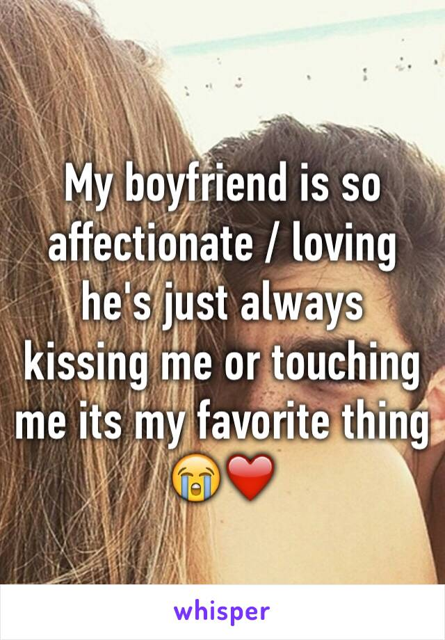 My boyfriend is so affectionate / loving he's just always kissing me or touching me its my favorite thing 😭❤️