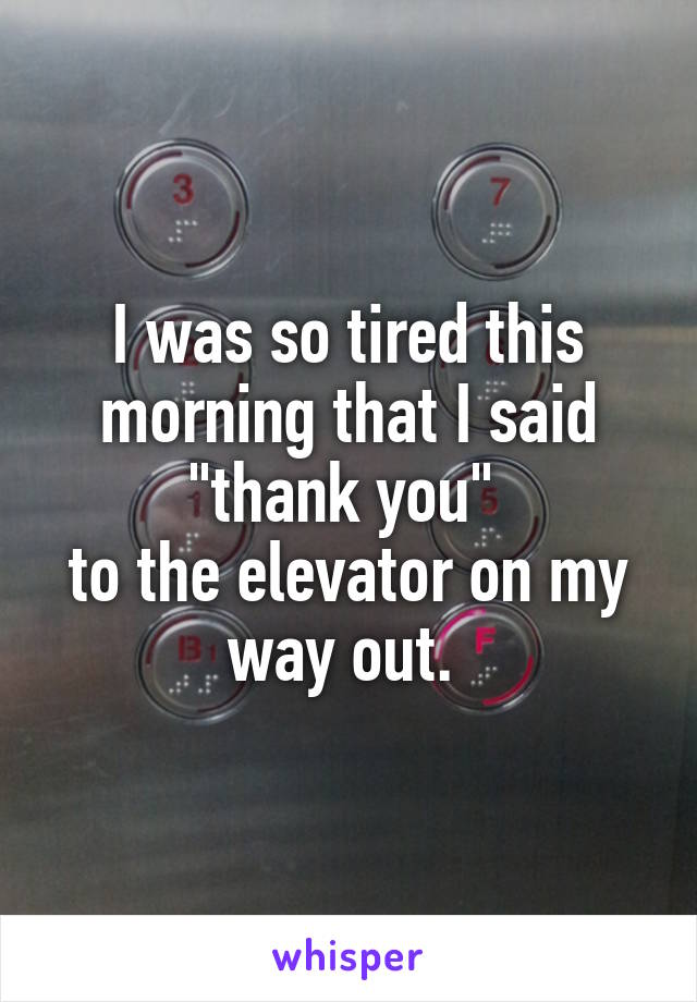 """I was so tired this morning that I said """"thank you""""  to the elevator on my way out."""