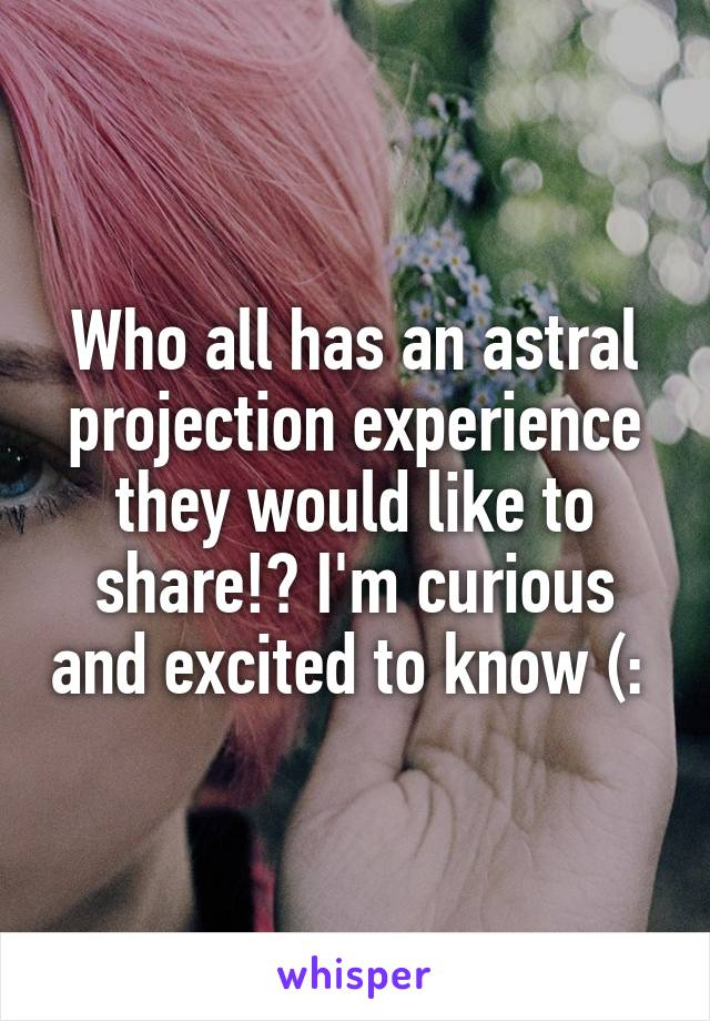 Who all has an astral projection experience they would like to share!? I'm curious and excited to know (: