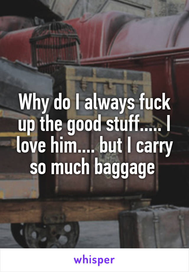 Why do I always fuck up the good stuff..... I love him.... but I carry so much baggage