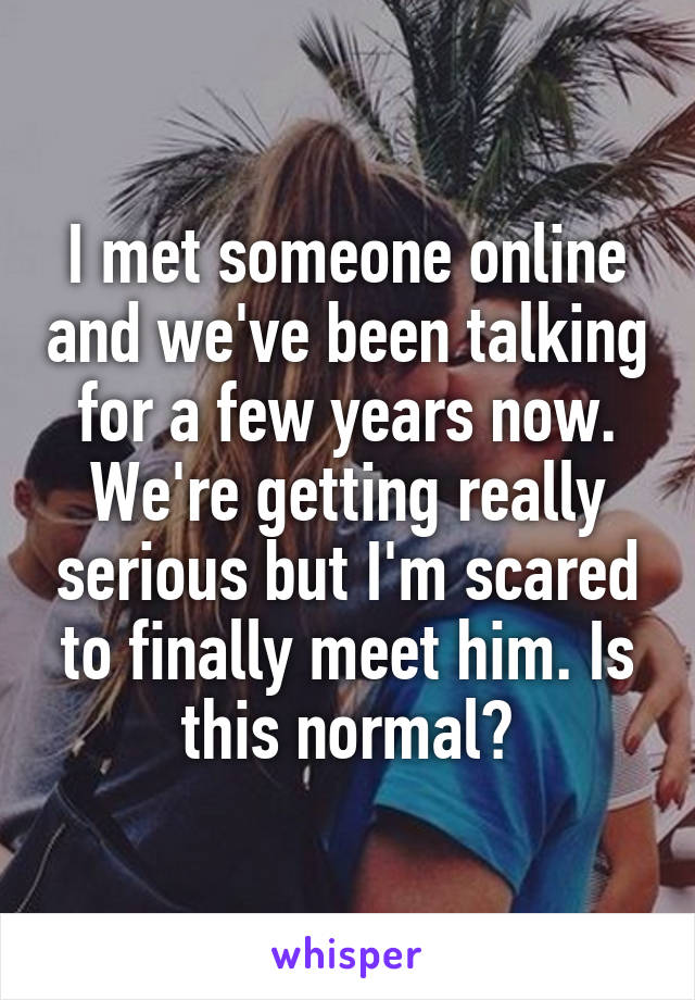 I met someone online and we've been talking for a few years now. We're getting really serious but I'm scared to finally meet him. Is this normal?