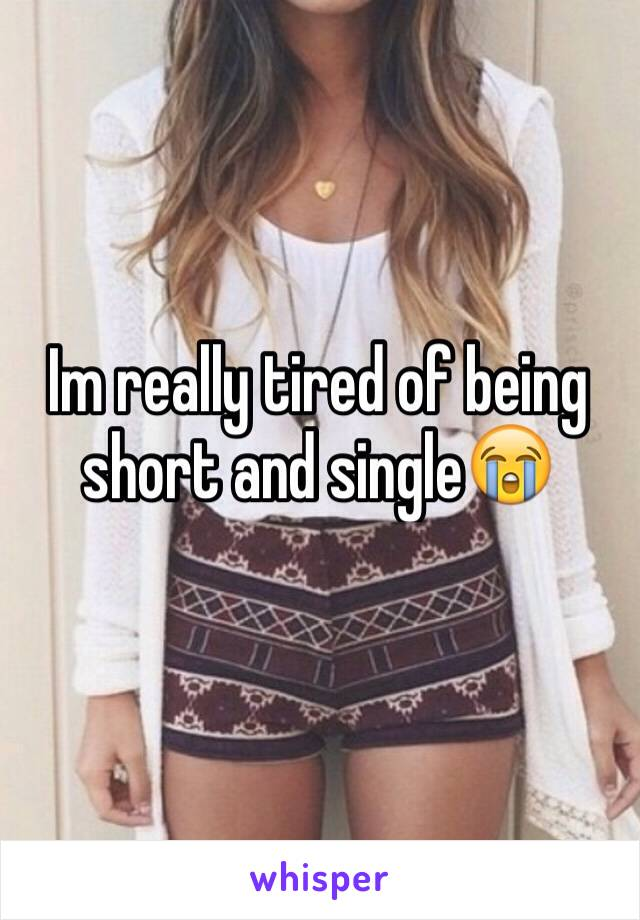 Im really tired of being short and single😭