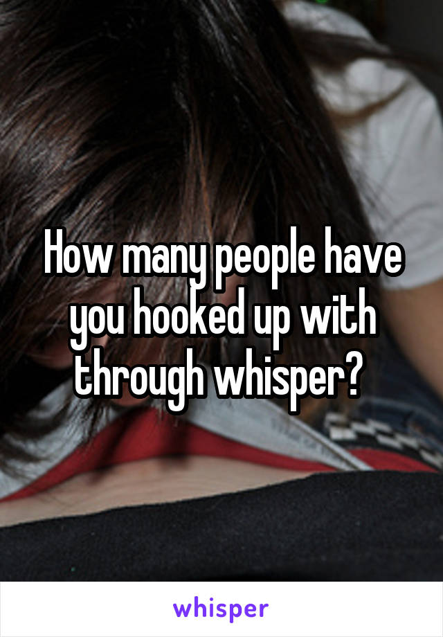 How many people have you hooked up with through whisper?