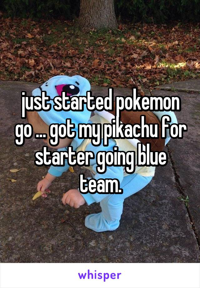 just started pokemon go ... got my pikachu for starter going blue team.