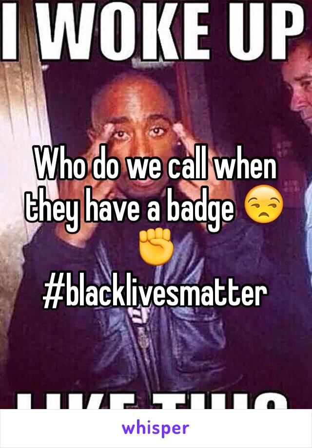 Who do we call when they have a badge 😒✊ #blacklivesmatter