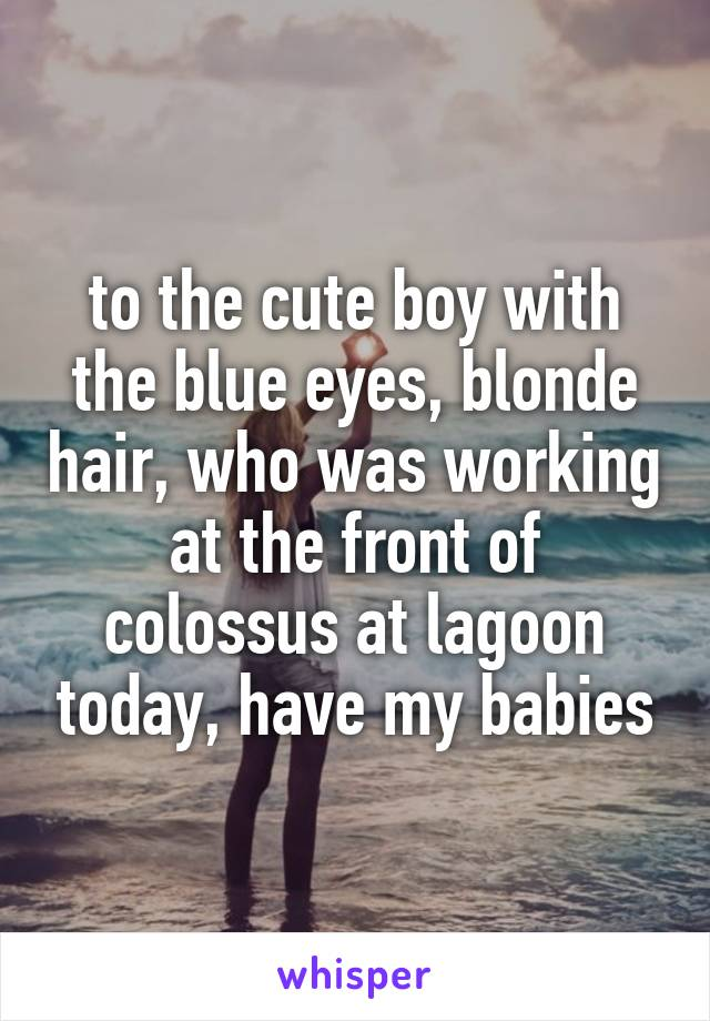 to the cute boy with the blue eyes, blonde hair, who was working at the front of colossus at lagoon today, have my babies