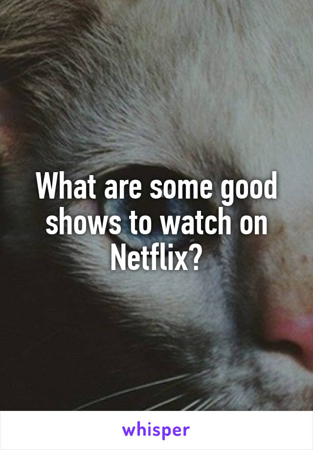 What are some good shows to watch on Netflix?