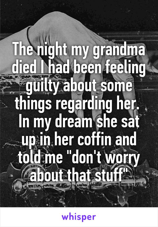 """The night my grandma died I had been feeling guilty about some things regarding her.  In my dream she sat up in her coffin and told me """"don't worry about that stuff"""""""