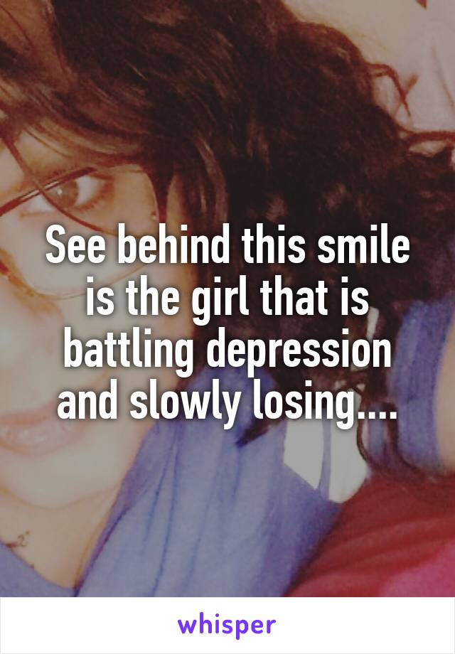 See behind this smile is the girl that is battling depression and slowly losing....