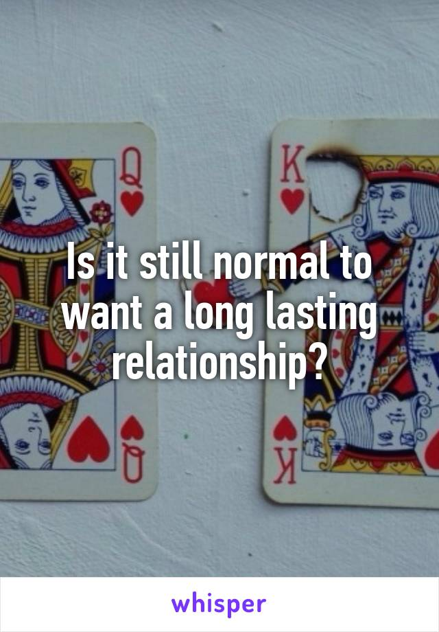 Is it still normal to want a long lasting relationship?