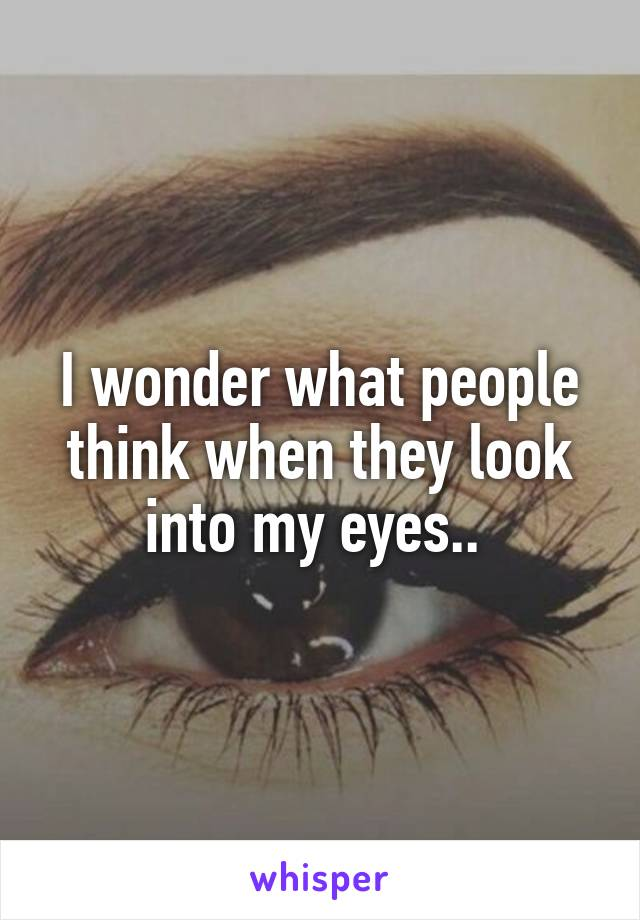 I wonder what people think when they look into my eyes..