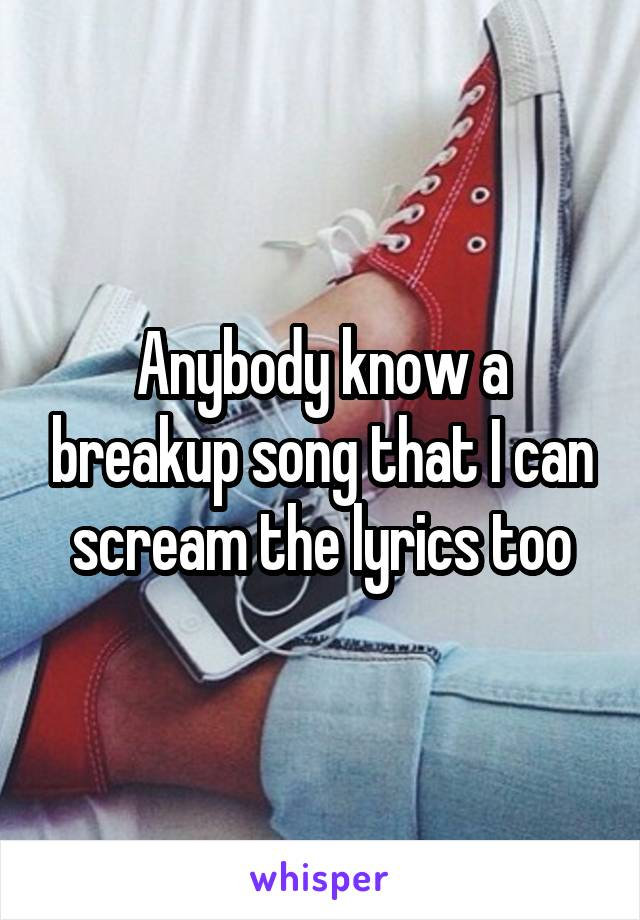 Anybody know a breakup song that I can scream the lyrics too