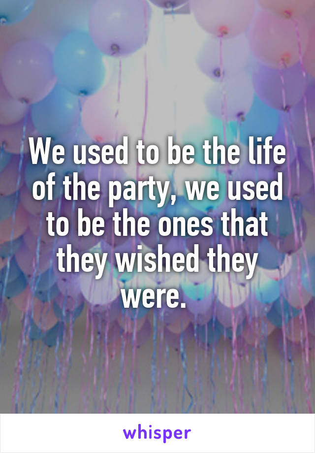 We used to be the life of the party, we used to be the ones that they wished they were.
