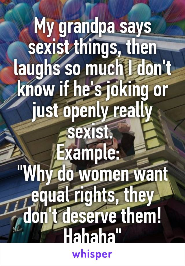 "My grandpa says sexist things, then laughs so much I don't know if he's joking or just openly really sexist.  Example:   ""Why do women want equal rights, they don't deserve them! Hahaha"""