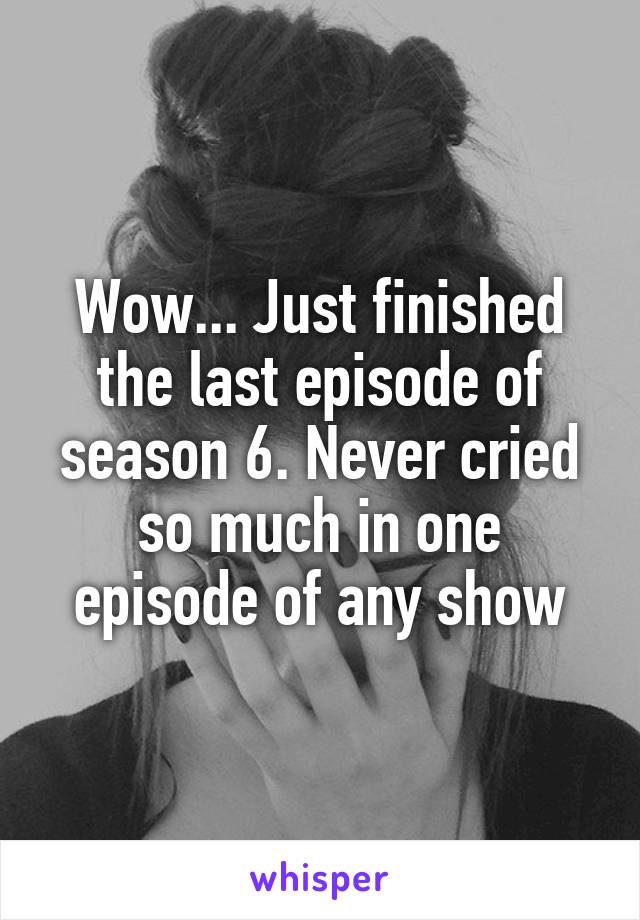 Wow... Just finished the last episode of season 6. Never cried so much in one episode of any show
