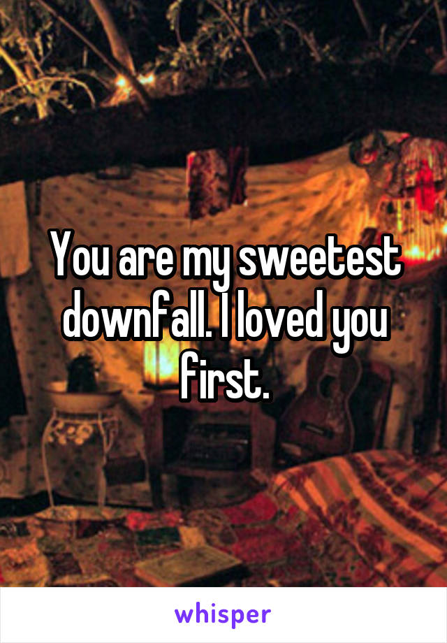 You are my sweetest downfall. I loved you first.