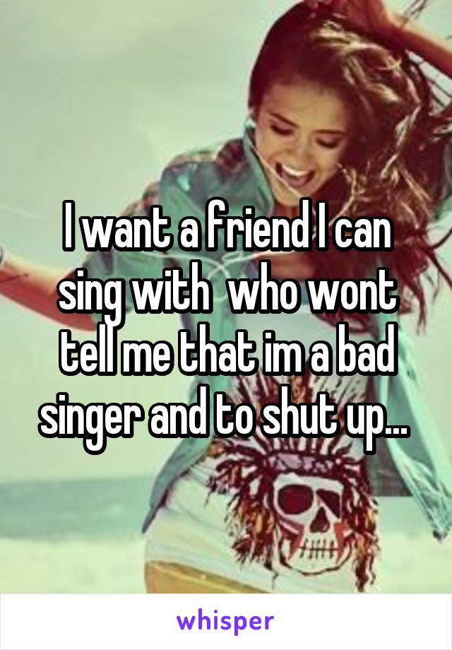 I want a friend I can sing with  who wont tell me that im a bad singer and to shut up...