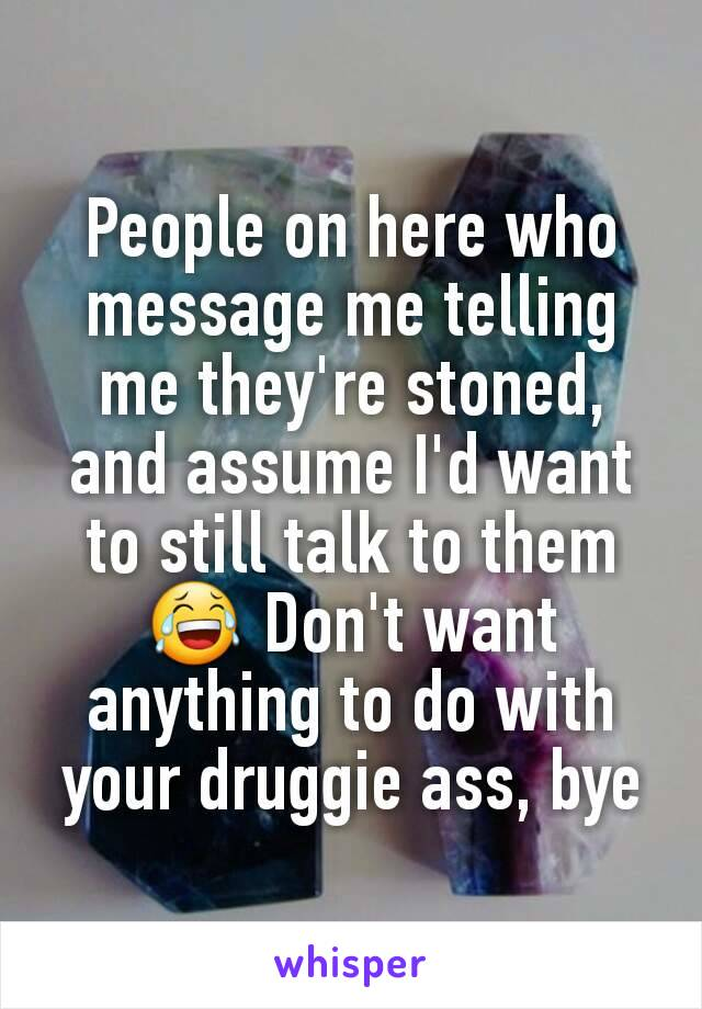 People on here who message me telling me they're stoned, and assume I'd want to still talk to them 😂 Don't want anything to do with your druggie ass, bye