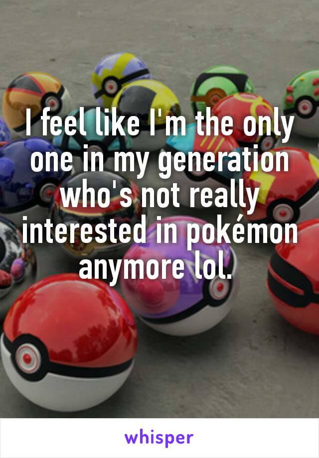 I feel like I'm the only one in my generation who's not really interested in pokémon anymore lol.