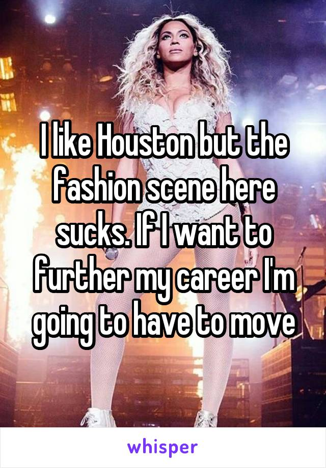 I like Houston but the fashion scene here sucks. If I want to further my career I'm going to have to move