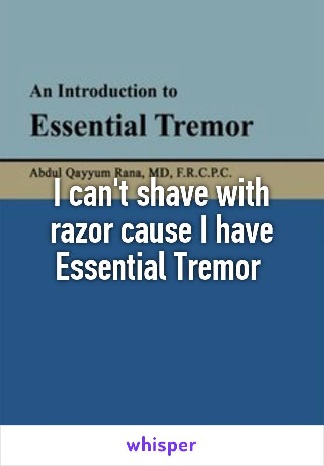 I can't shave with razor cause I have Essential Tremor